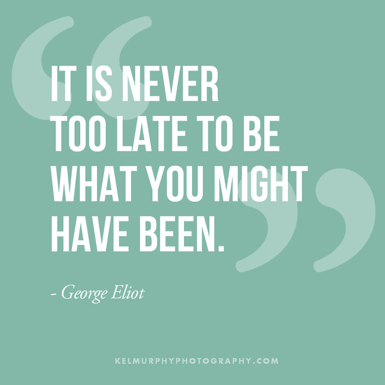 Kel Murphy Photography It is never too late to be what you might have been inspirational quote by george eliot