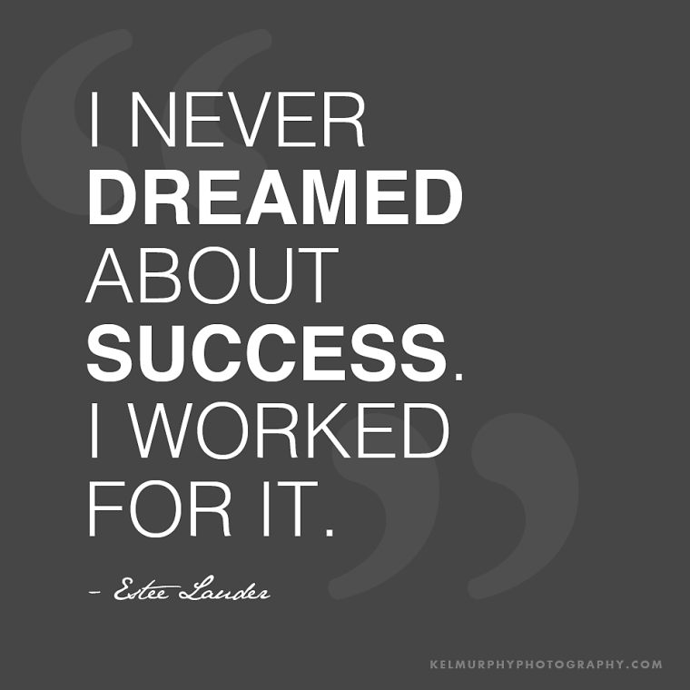 never dreamed about success. I worked for it. Estee Lauder