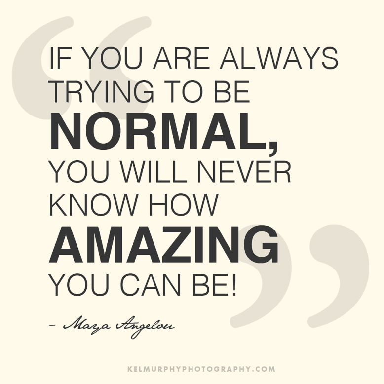 If you are always trying to be normal, you will never know how amazing you can be! Maya Angelou